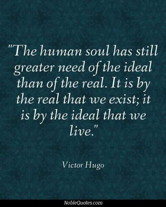 """The human soul has still greater need of the ideal than of the real.  It is by the real that we exist -- it is by the ideal that we live."" - Victor Hugo  ★"