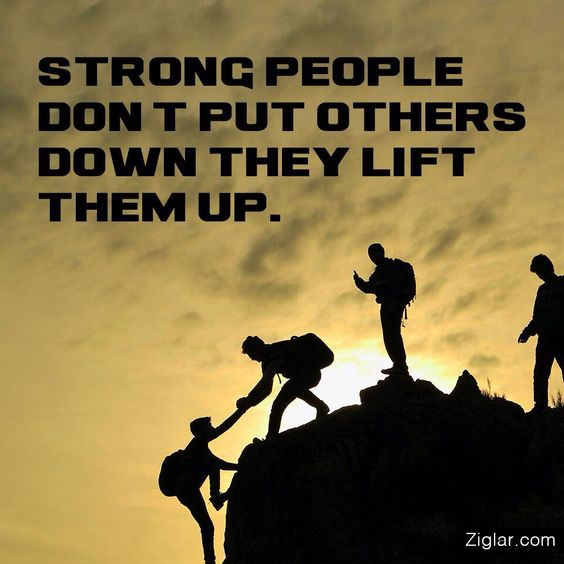 """""""Strong people don't put others down... They lift them up.""""  ~ Michael P. Watson"""