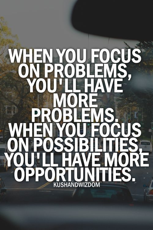 """When you focus on problems, you will have more problems.  When you focus on possibilities, you'll have more opportunities."":"