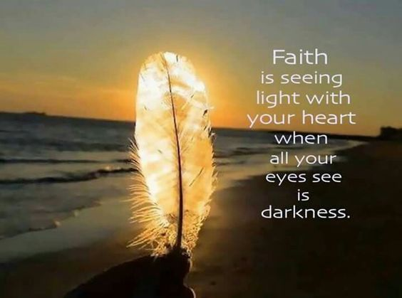 """Faith is believing in light when you can only see darkness."""