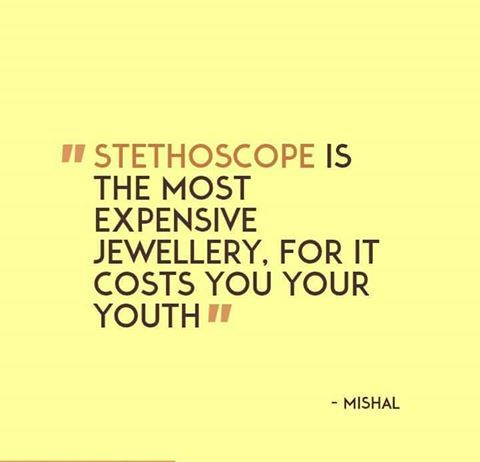 Stethoscope is the most expensive jewellery. For it costs you your youth -Mishal