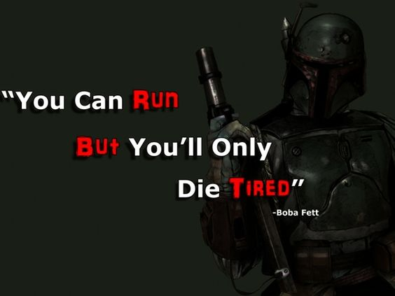 """You Can Run, But You'll Only Die Tired"" -Boba Fett"