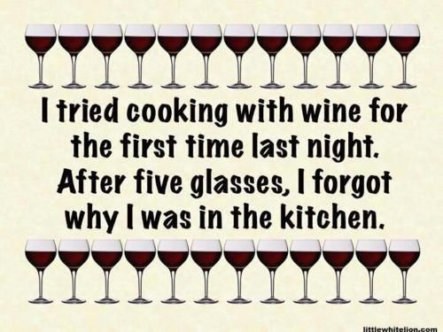 I tried cooking with wine for the first time last night. After five glasses, I forgot why I was in the kitchen.
