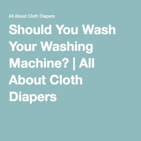 Should You Wash Your Washing Machine? | All About Cloth Diapers