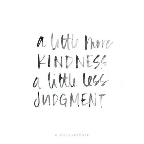 """A little more kindness. A little less judgment ..."