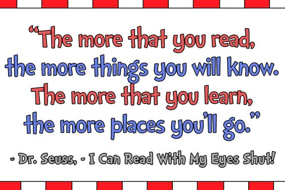 """""""The more that you read, the more things you will know. The more that you learn, the more places you'll go."""" – I Can Read With My Eyes Shut! by Dr. Seuss"""