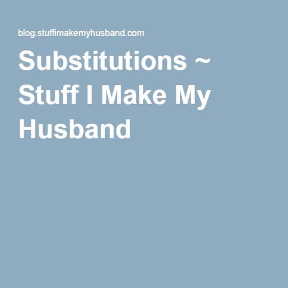 Substitutions ~ Stuff I Make My Husband