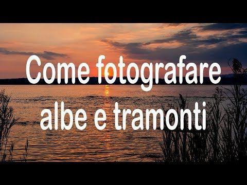 Come Fotografare Albe E Tramonti Youtube Fotografia Tramonti Tecniche Di Fotografia