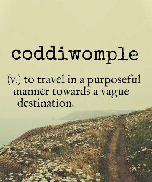 Coddiwomple {English slang word} ~ (v.) to travel in a purposeful manner towards a vague destination.