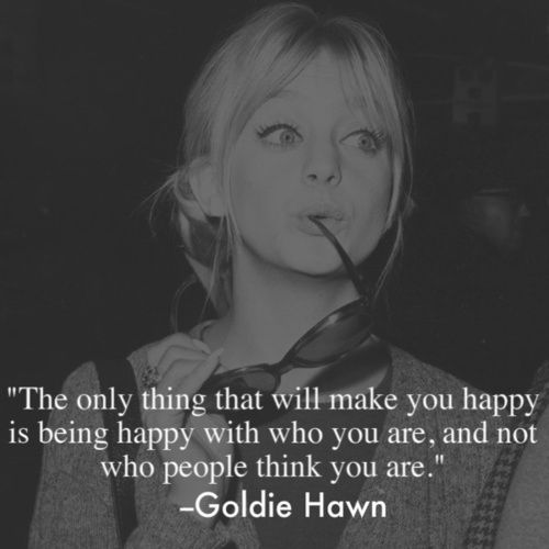 """""""The only thing that will make you HAPPY is being happy with who you are and not who people think you are."""" Goldie Hawn #goldiehawn #happiness"""