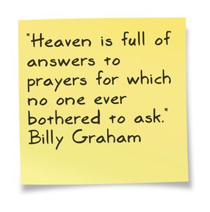 """""""#Heaven is full of Wanswers to prayers for which no one ever bothered to ask.""""  Billy Graham"""