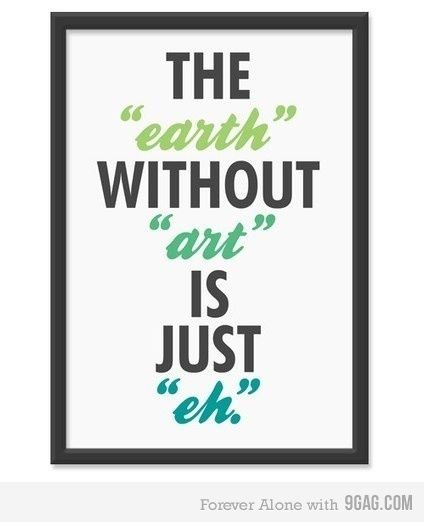 """The """"earth"""" without """"art"""" is just """"eh""""."""