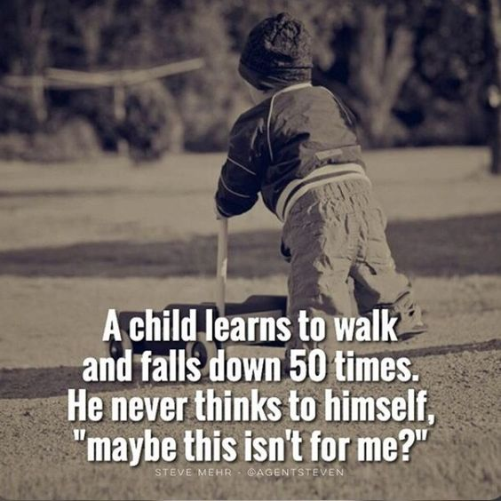 "A child learns to walk and falls down 50 times. He never thinks to himself, ""maybe this isn't for me?"" thedailyquotes.com:"