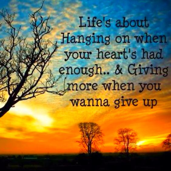 Life's about hanging on when your heart's had enough...& giving more when you wanna give up.