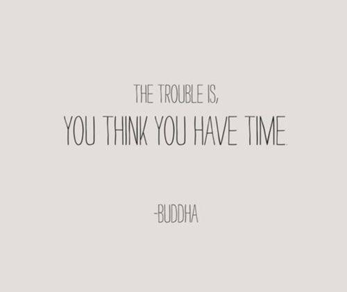 But you don't. You run out of it. So do it now. Live now.