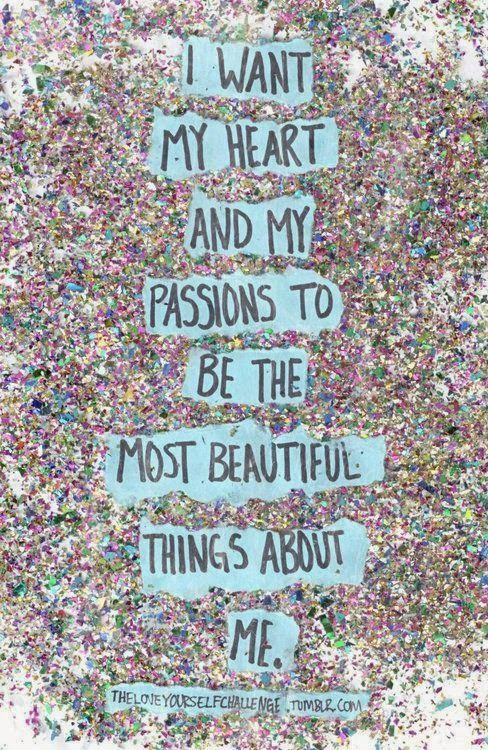 I want my heart and my passions to be the most beautiful things about me | Inspirational Quotes: