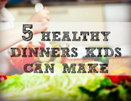 5 Healthy Dinners Kids Can Make