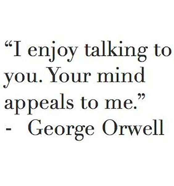 "When you find someone you can have a REAL conversation with. | ""I enjoy talking to you. Your mind appeals to me.""—George Orwell"