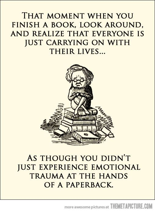 That moment when you finish a book, look around, and realize that everyone is just carrying on with their lives...: