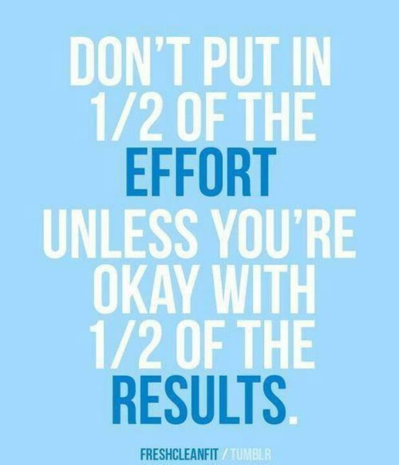 """Don't put in half of the effort unless you're okay with half of the results.""…"