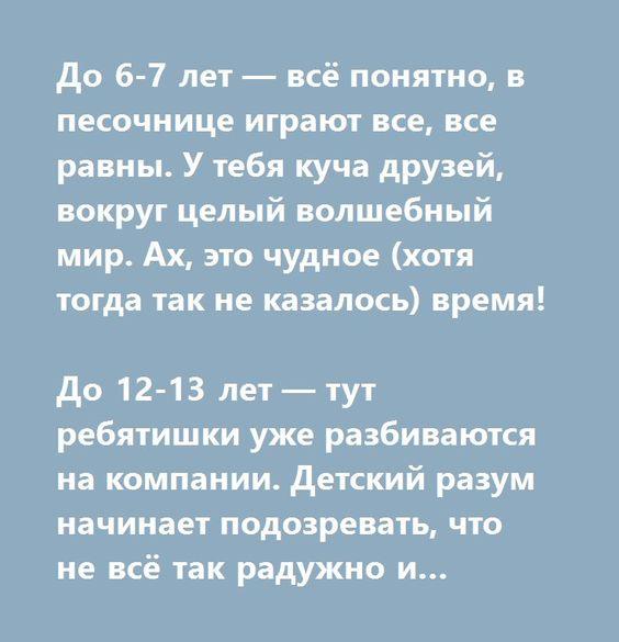 http://muz4in.net/board/zadumajsja/1-1-0-18870  До 6-7 лет — всё понятно, в песочнице играют все, все равны. У тебя куча друзей, вокруг целый волшебный мир. Ах, это чудное (хотя тогда так не казалось) время!   До 12-13 лет — тут ребятишки уже разбиваются на компании. Детский разум начинает подозревать, что не всё так радужно и вообще. Детишки уже смутно делят себя на ранги. Тот чухан, у этого есть приставка. Ну вы поняли. Но, дружба всё же есть. Эта беззаботная, ещё не утратившая детство…