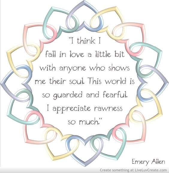"""I think I fall in love a little bit with anyone who shows me their soul. This world is so guarded and fearful. I appreciate rawness so much."" — Emery Allen: Wild Heart, Appreciate Rawness, Quote, I Fall In Love"