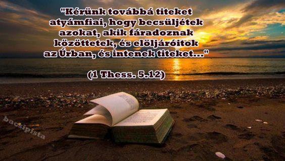 """""""Kérünk továbbá titeket atyámfiai, hogy becsüljétek azokat, akik fáradoznak közöttetek, és előljáróitok az Úrban, és intenek titeket..."""" (1 Thess. 5.12)"""