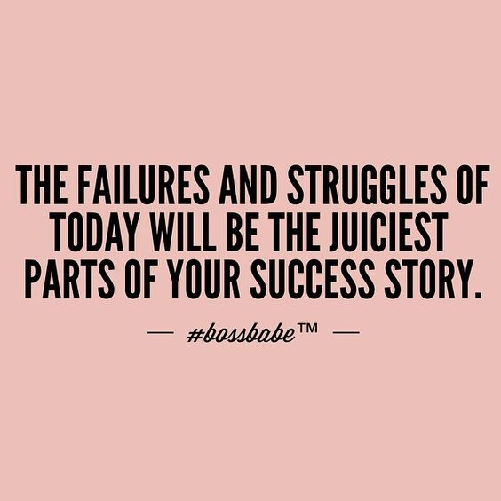 The Failures and struggles of today will be the juiciest parts of your success story.: