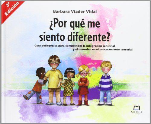 ¿Por qué me siento diferente? : guía pedagógica para comprender la integración sensorial y el desorden en el procesamiento sensorial / autora, Bàrbara Viader Vidal. Miret, 2013