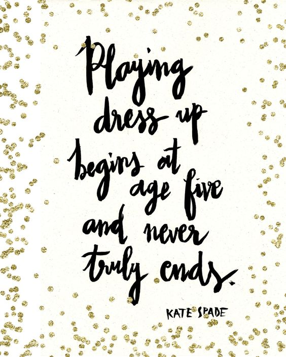 """""""Playing dress up begins at age five, and never truly ends."""" -Kate Spade"""