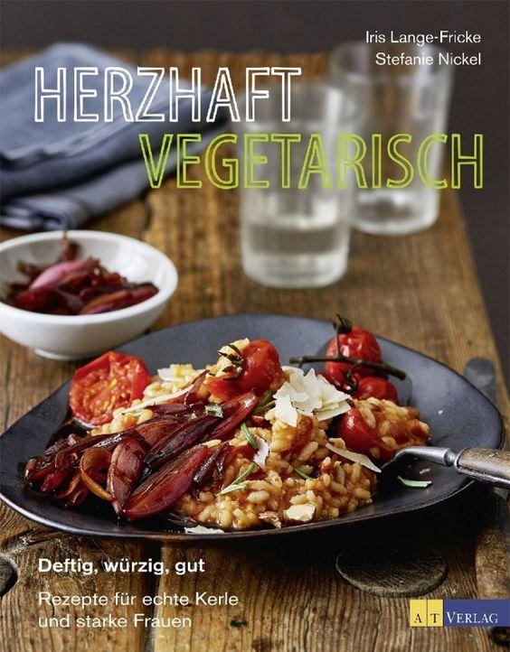 Herzhaft vegetarisch: Deftig, würzig, gut - Rezepte für echte Kerle und starke Frauen von Iris Lange-Fricke und Stefanie Nickel, AT Verlag 2016, ISBN-13: 978-3038009085