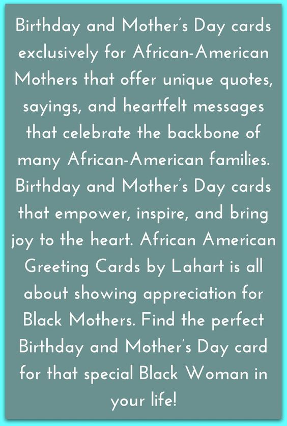 Birthday and Mother's Day cards exclusively for African-American Mothers that offer unique quotes, sayings, and heartfelt messages that celebrate the backbone of many African-American families. Birthday and Mother's Day cards that empower, inspire, and bring joy to the heart. African American Greeting Cards by Lahart is all about showing appreciation for Black Mothers. Find the perfect Birthday and Mother's Day card for that special Black Woman in your life!