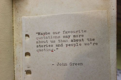 Maybe our favorite quotations say more about us than about the stories and people we're quoting--- john green
