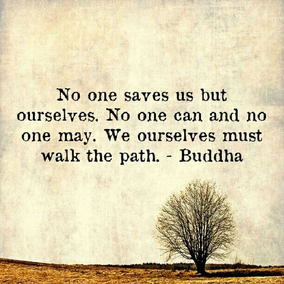 No one saves us but ourselves. No one can and no one may. We ourselves must walk the path. ~ Buddha