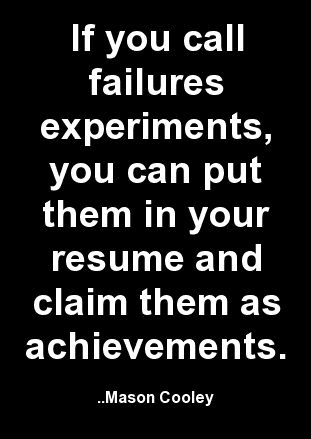 IIf you call failures experiments, you can put them in your resume - resume achievements