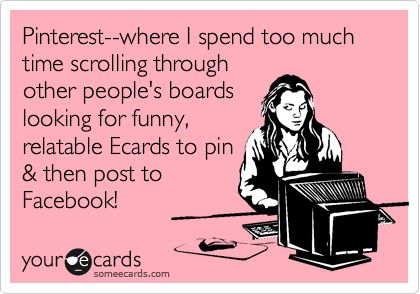 Funny Confession Ecard: Pinterest--where I spend too much time scrolling through other people's boards looking for funny, relatable Ecards to pin & then post to Facebook!