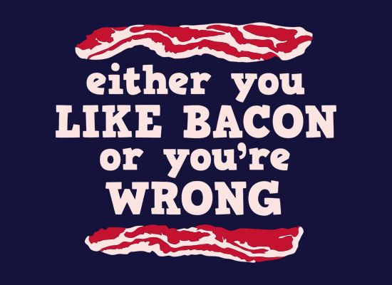 Either you like bacon or you're wrong - www.extremely-sharp.com