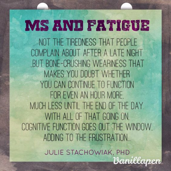 MS and Fatigue. Most people with MS experience fatigue – not the tiredness that people complain about after a late night or a long day at work, but bone-crushing weariness that makes you doubt whether you can continue to function for even an hour more, much less until the end of the day. For me, fatigue is often accompanied by nausea and a headache, plus worsening of sensory symptoms, such as tingling feet and MS hug. Diminshing cognitive function just adds to the frustration.