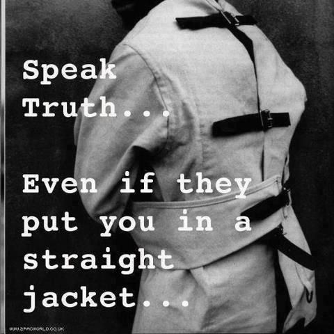 Speak truth... even if they put you in a straight jacket ...