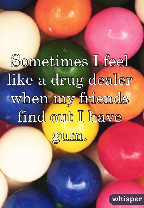 """Sometimes I feel like a drug dealer when my friends find out I have gum."""
