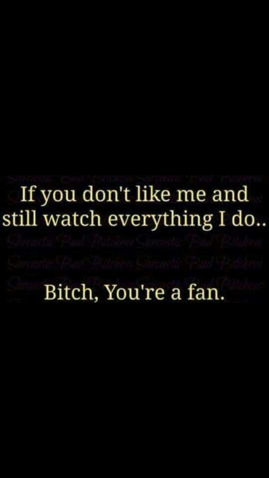 If you don't like me and still watch everything I do... BITCH, you're a fan: