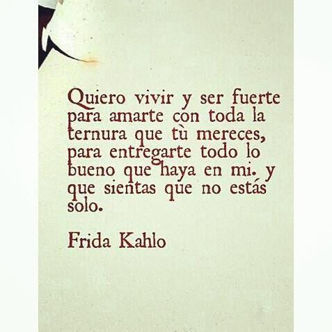 """""""Quiero vivir y ser fuerte para amarte con toda la ternura que tú te mereces..."""" - Frida Kahlo"""