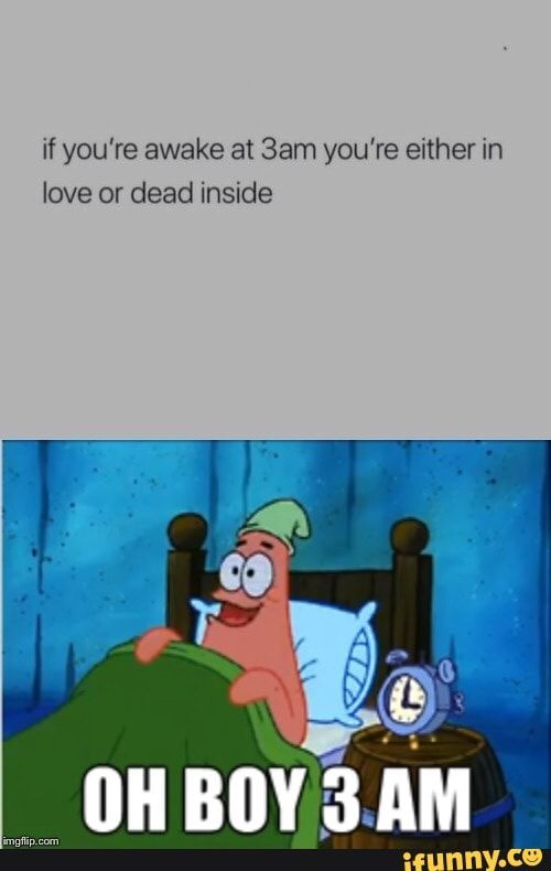 If You Re Awake At 3am You Re Either In Love Or Dead Inside Ifunny Funny Quotes Funny Spongebob Memes Dead Inside