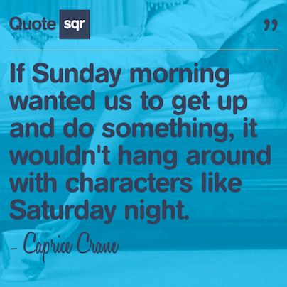 If Sunday morning wanted us to get up and do something, it wouldn't hang around with characters like Saturday night. .  - Caprice Crane #quotesqr