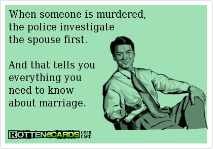 Rottenecards - When someone is murdered, the police investigate the spouse first. And that tells you everything you need to know about marriage.
