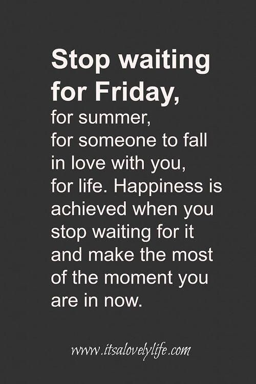 Stop waiting For Friday, for summer, for someone to fall in love with you, for life. Happiness is achieved when you stop waiting for it and make the most of the moment you are in now.: