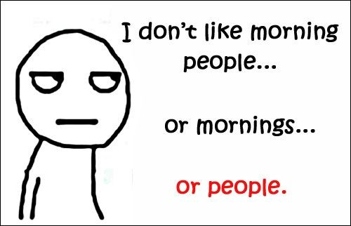 I like mornings. Not people. I like mornings because I see the least amount of people.