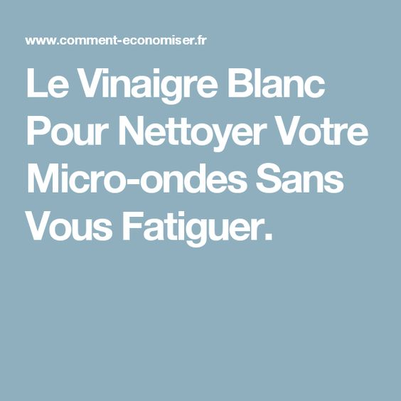 Le Vinaigre Blanc Pour Nettoyer Votre Micro-ondes Sans Vous Fatiguer.
