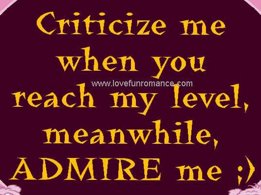 criticize me when you reach my level, meanwhile, ADMIRE me ;)