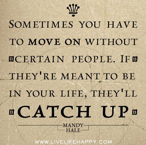 Sometimes you have to move on without certain people. If they're meant to be in your life, they'll catch up. -Mandy Hale